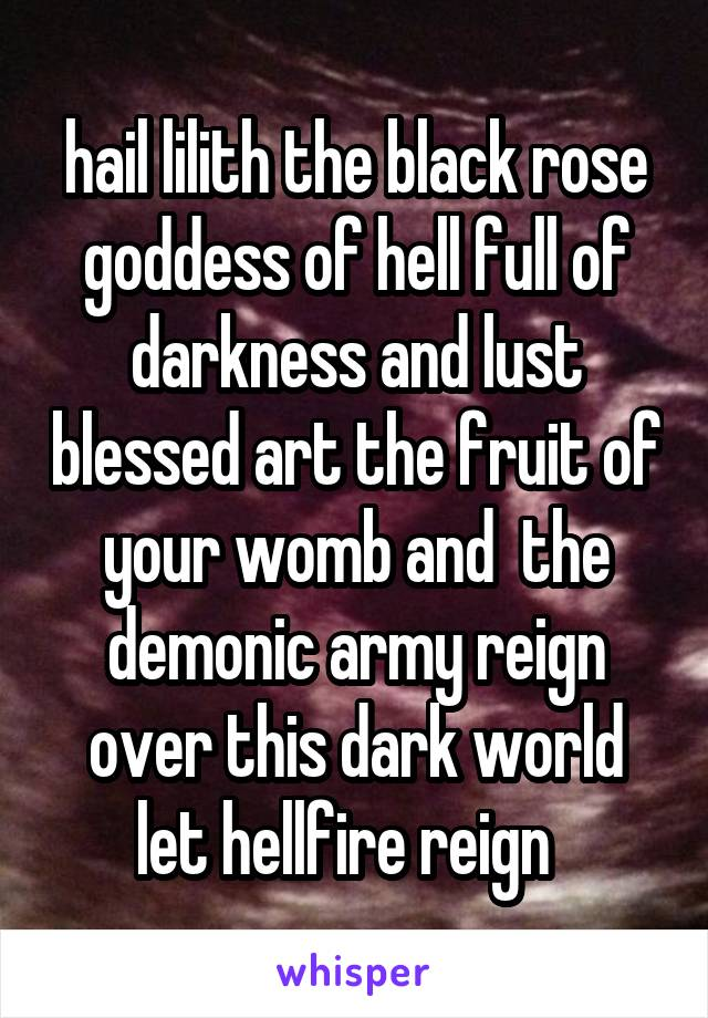 hail lilith the black rose goddess of hell full of darkness and lust blessed art the fruit of your womb and  the demonic army reign over this dark world let hellfire reign