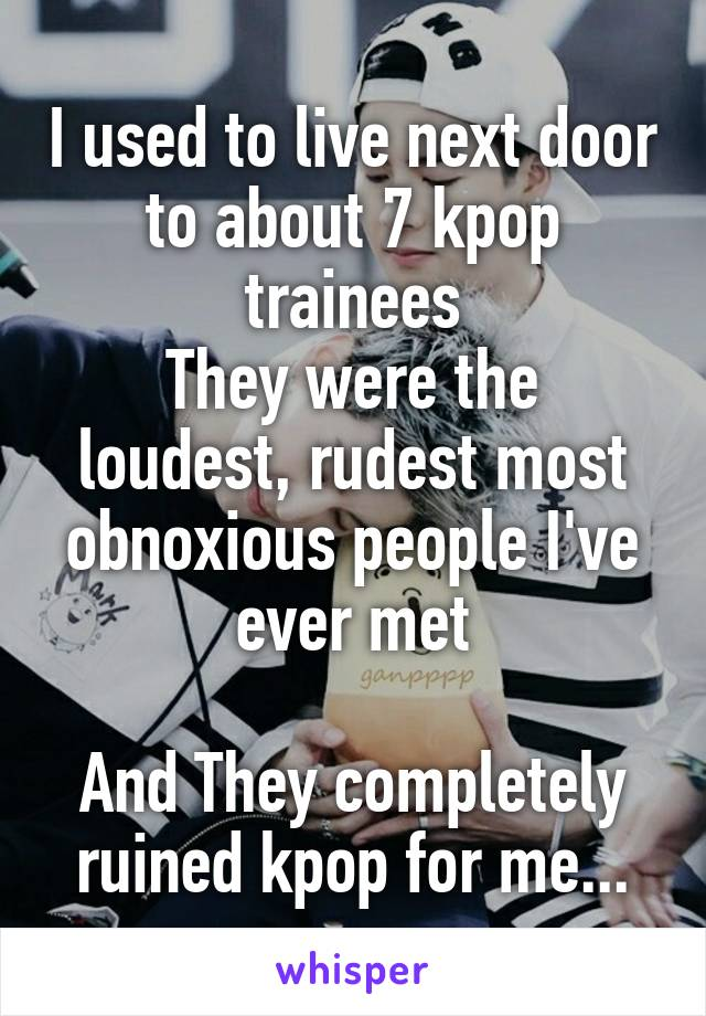 I used to live next door to about 7 kpop trainees They were the loudest, rudest most obnoxious people I've ever met  And They completely ruined kpop for me...