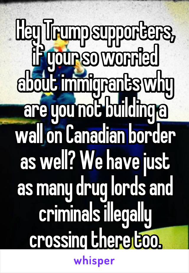Hey Trump supporters, if your so worried about immigrants why are you not building a wall on Canadian border as well? We have just as many drug lords and criminals illegally crossing there too.