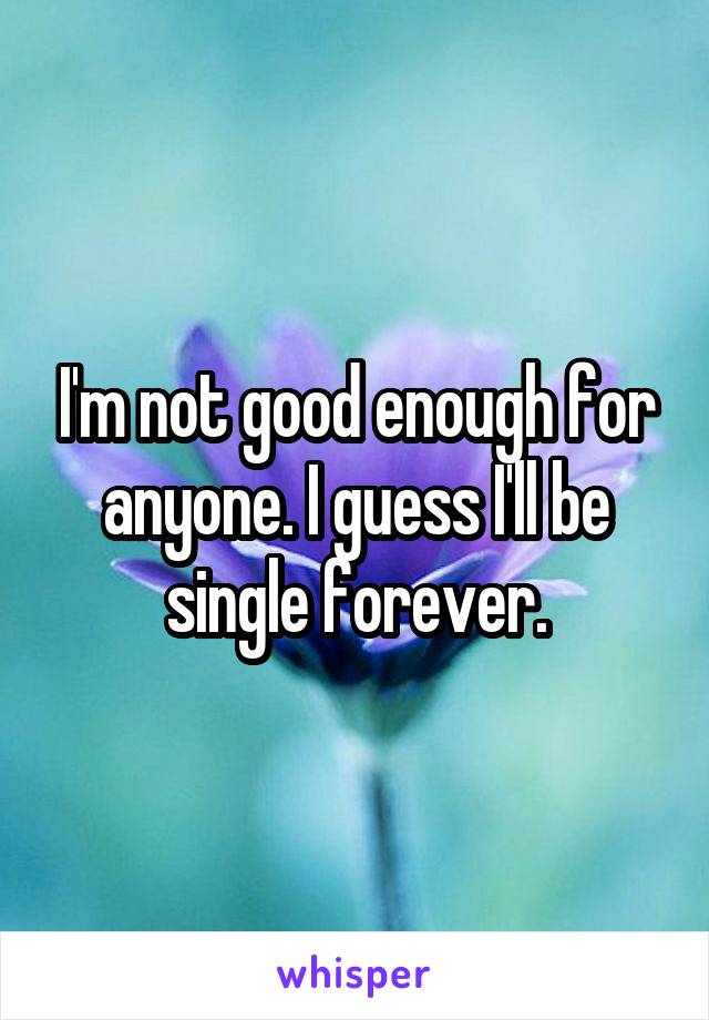 I'm not good enough for anyone. I guess I'll be single forever.