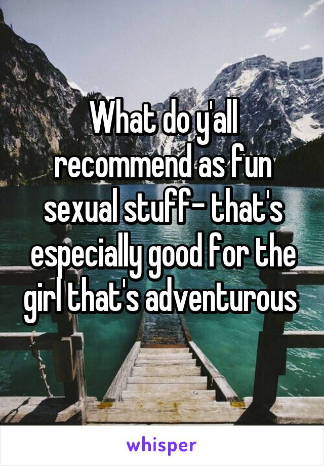 What do y'all recommend as fun sexual stuff- that's especially good for the girl that's adventurous