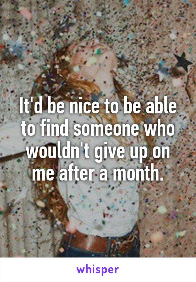 It'd be nice to be able to find someone who wouldn't give up on me after a month.