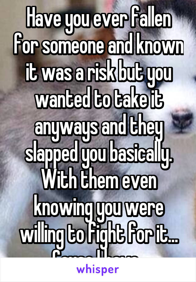 Have you ever fallen for someone and known it was a risk but you wanted to take it anyways and they slapped you basically. With them even knowing you were willing to fight for it... Cause I have.