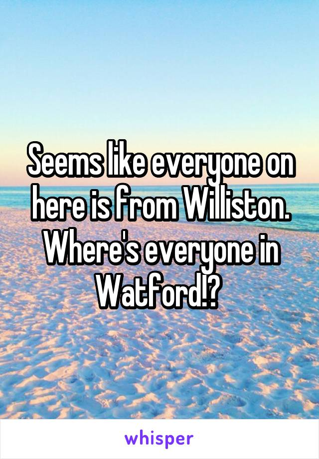 Seems like everyone on here is from Williston. Where's everyone in Watford!?