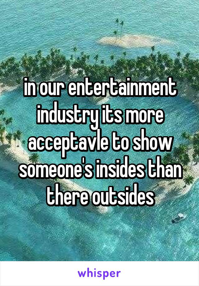 in our entertainment industry its more acceptavle to show someone's insides than there outsides