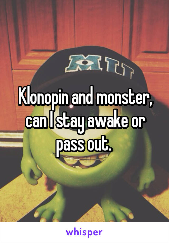 Klonopin and monster, can I stay awake or pass out.
