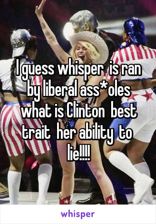 I guess whisper  is ran by liberal ass*oles what is Clinton  best trait  her ability  to  lie!!!!