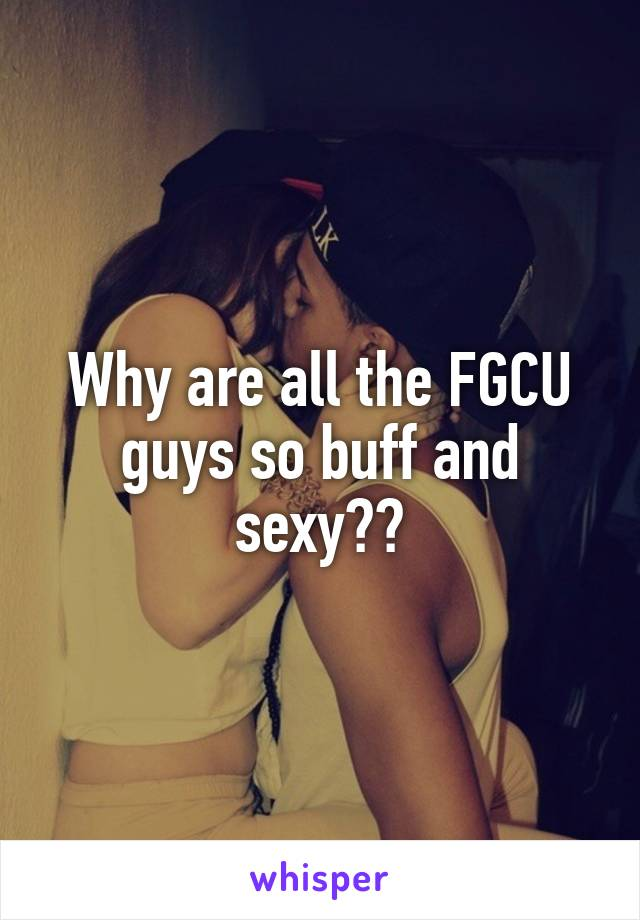Why are all the FGCU guys so buff and sexy??