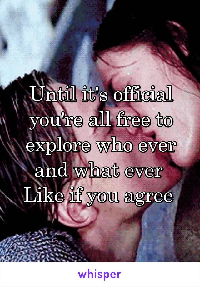 Until it's official you're all free to explore who ever and what ever  Like if you agree