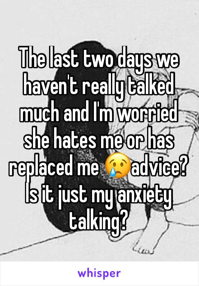 The last two days we haven't really talked much and I'm worried she hates me or has replaced me 😢advice? Is it just my anxiety talking?
