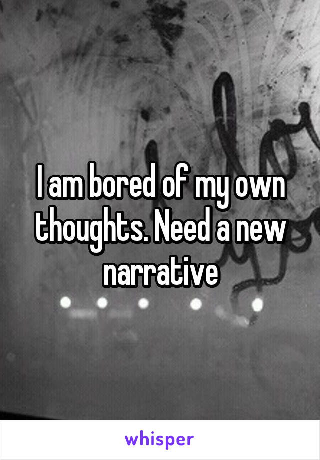 I am bored of my own thoughts. Need a new narrative