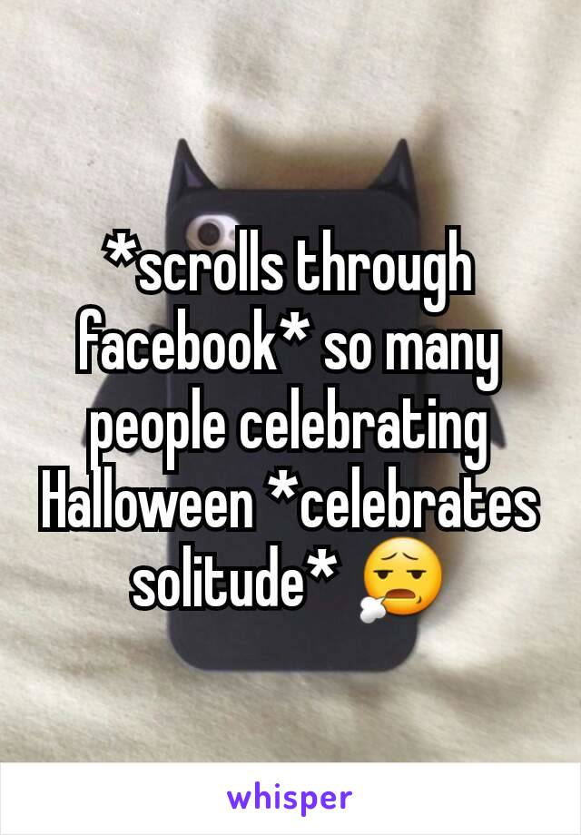 *scrolls through facebook* so many people celebrating Halloween *celebrates solitude* 😧