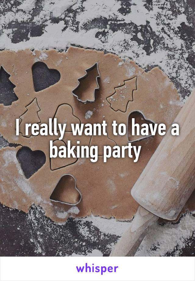 I really want to have a baking party