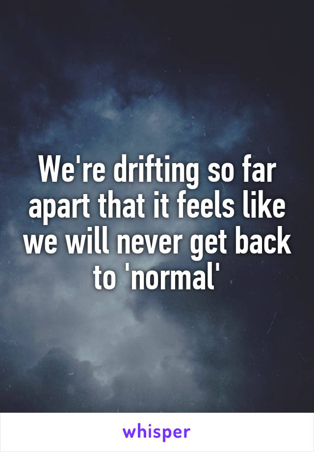 We're drifting so far apart that it feels like we will never get back to 'normal'