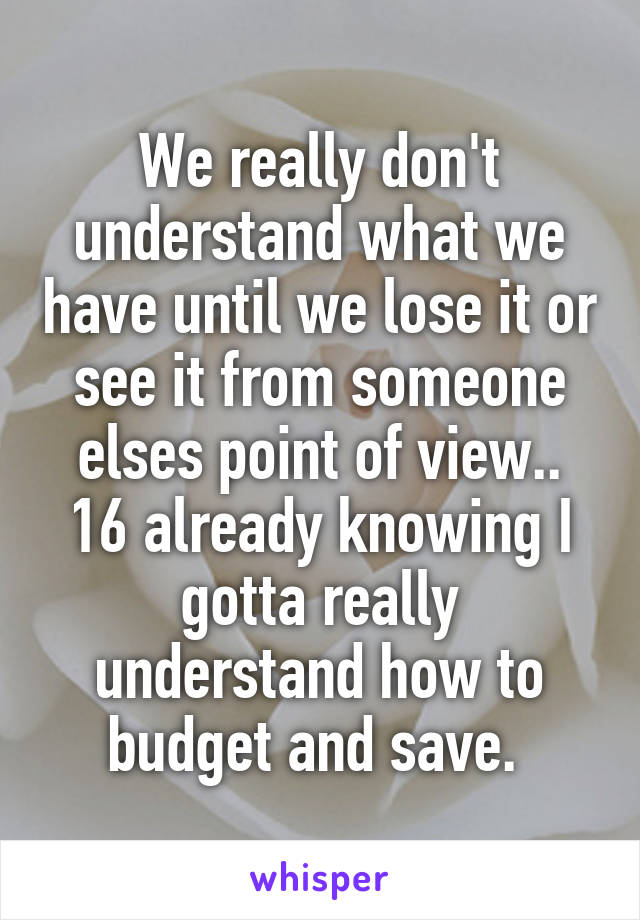 We really don't understand what we have until we lose it or see it from someone elses point of view.. 16 already knowing I gotta really understand how to budget and save.