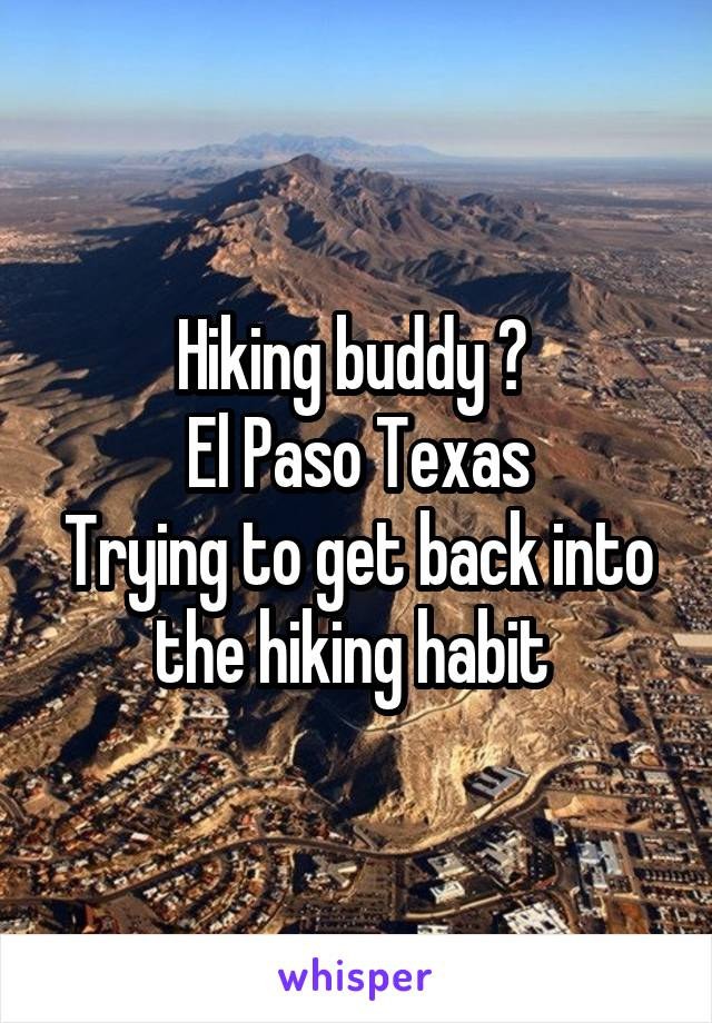 Hiking buddy ?  El Paso Texas Trying to get back into the hiking habit