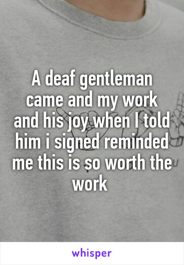 A deaf gentleman came and my work and his joy when I told him i signed reminded me this is so worth the work