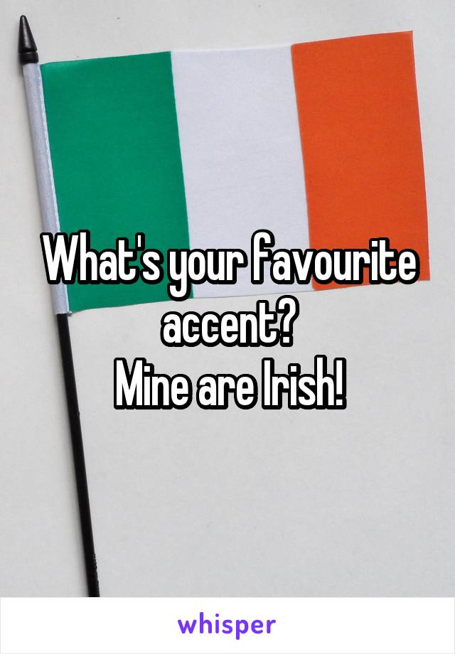 What's your favourite accent? Mine are Irish!