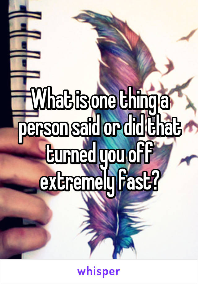 What is one thing a person said or did that turned you off extremely fast?