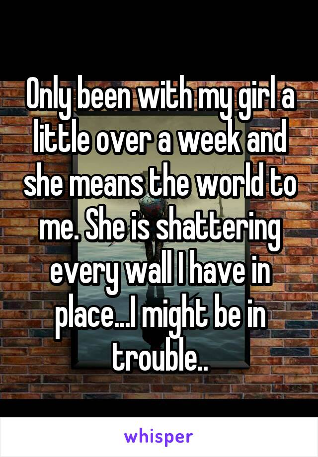 Only been with my girl a little over a week and she means the world to me. She is shattering every wall I have in place...I might be in trouble..