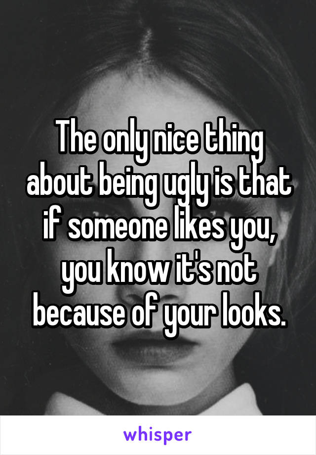 The only nice thing about being ugly is that if someone likes you, you know it's not because of your looks.