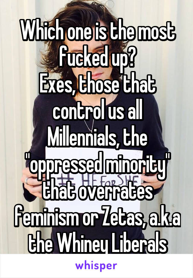 "Which one is the most fucked up? Exes, those that control us all Millennials, the ""oppressed minority"" that overrates feminism or Zetas, a.k.a the Whiney Liberals"