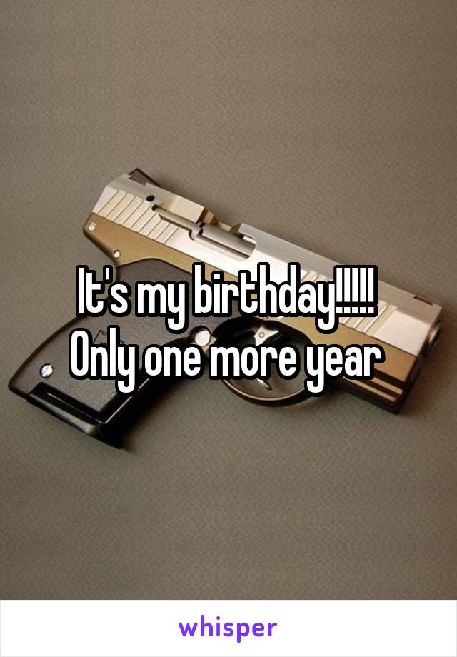It's my birthday!!!!!  Only one more year