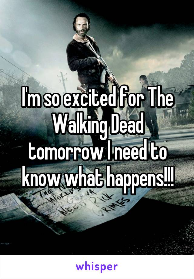 I'm so excited for The Walking Dead tomorrow I need to know what happens!!!