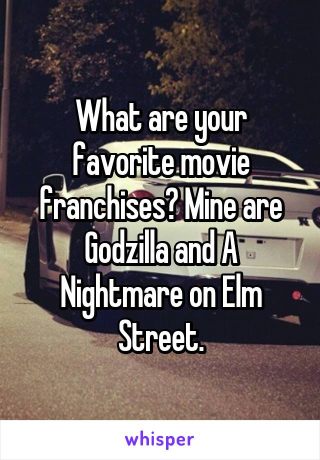 What are your favorite movie franchises? Mine are Godzilla and A Nightmare on Elm Street.