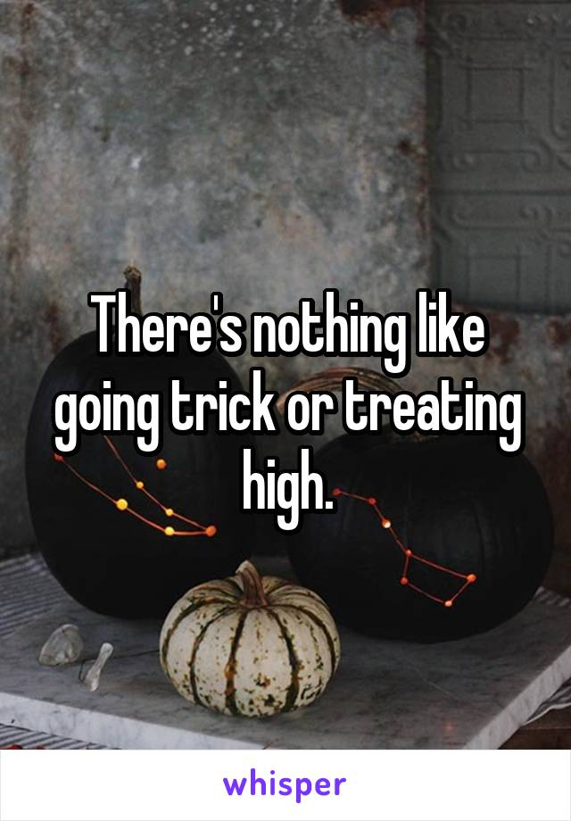 There's nothing like going trick or treating high.