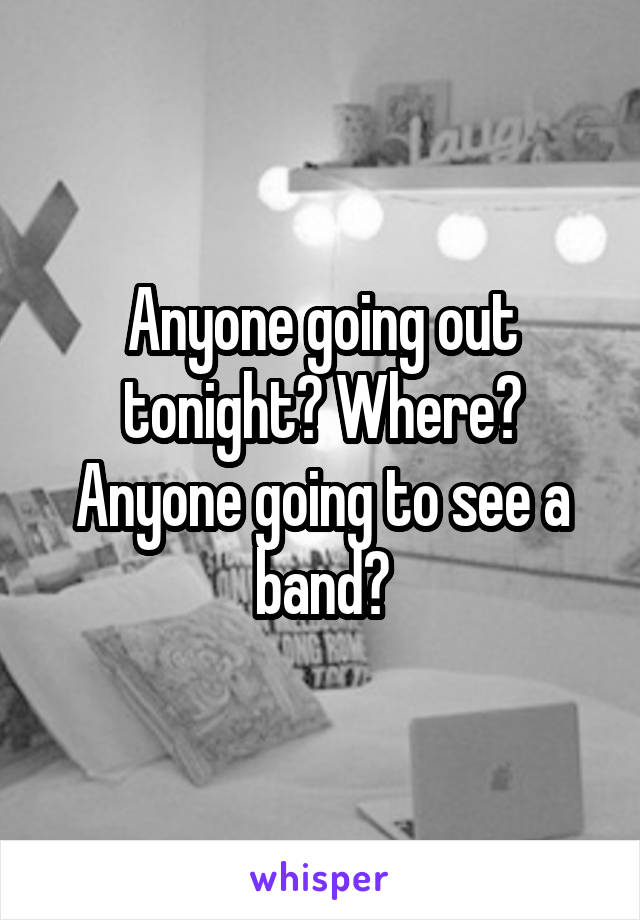 Anyone going out tonight? Where? Anyone going to see a band?
