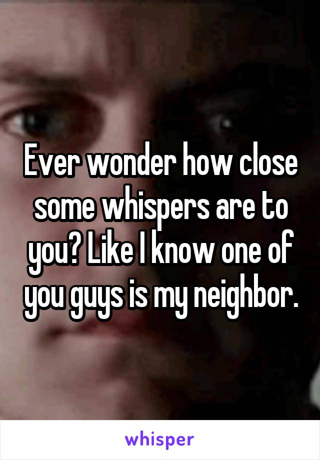 Ever wonder how close some whispers are to you? Like I know one of you guys is my neighbor.