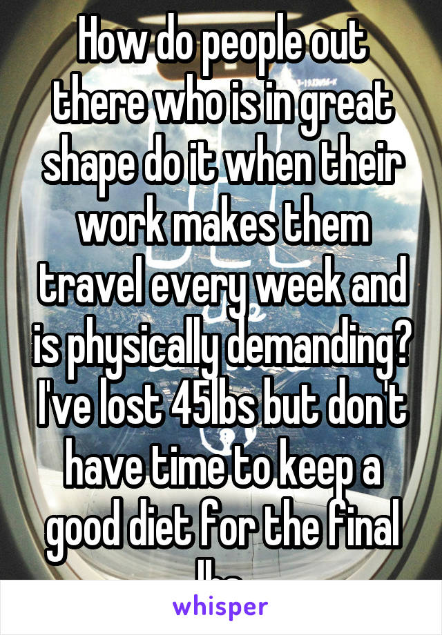 How do people out there who is in great shape do it when their work makes them travel every week and is physically demanding? I've lost 45lbs but don't have time to keep a good diet for the final lbs.