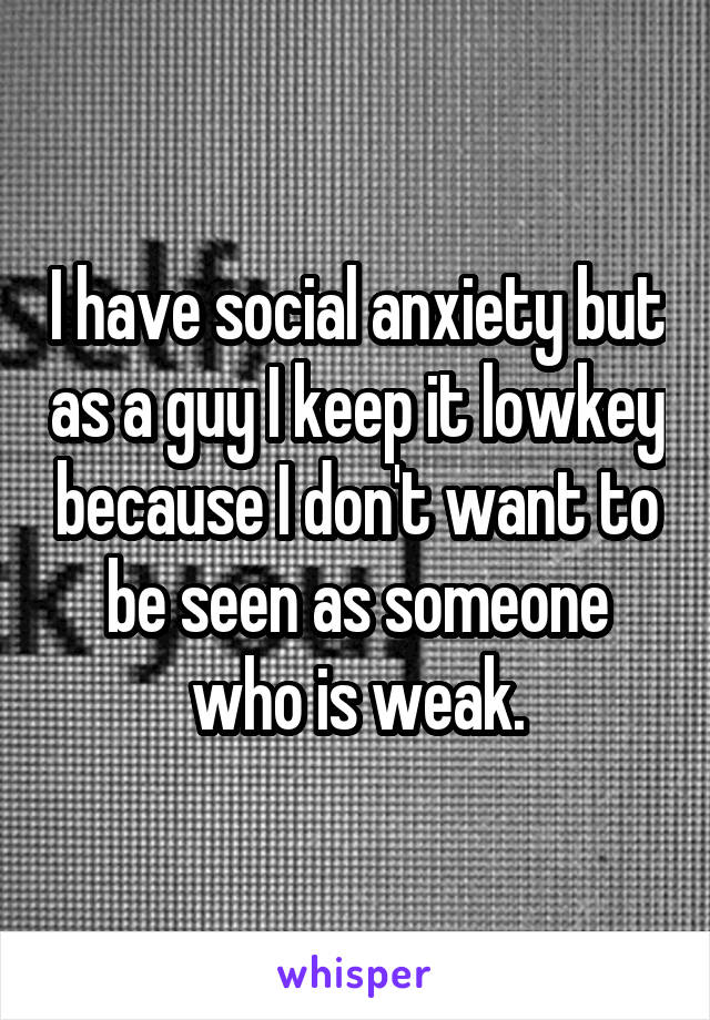 I have social anxiety but as a guy I keep it lowkey because I don't want to be seen as someone who is weak.