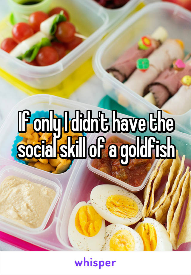 If only I didn't have the social skill of a goldfish