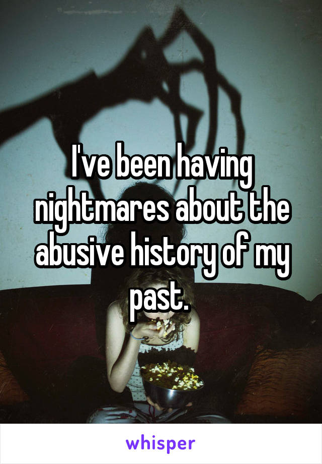 I've been having nightmares about the abusive history of my past.