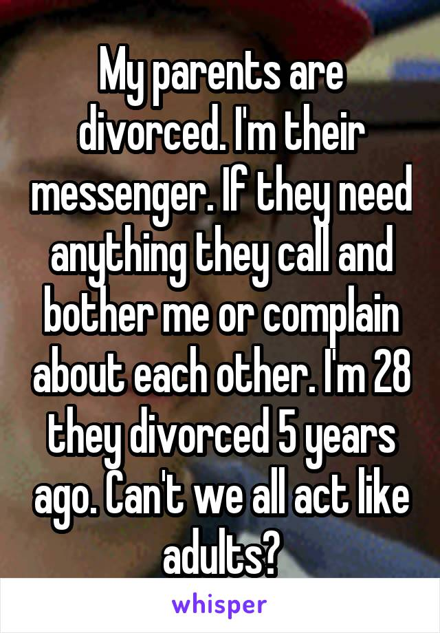 My parents are divorced. I'm their messenger. If they need anything they call and bother me or complain about each other. I'm 28 they divorced 5 years ago. Can't we all act like adults?