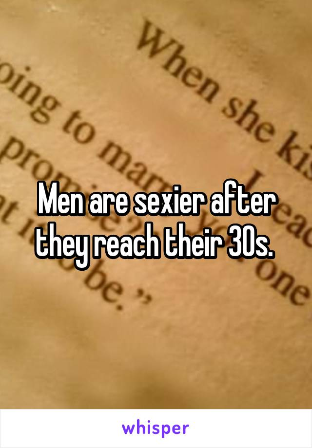 Men are sexier after they reach their 30s.