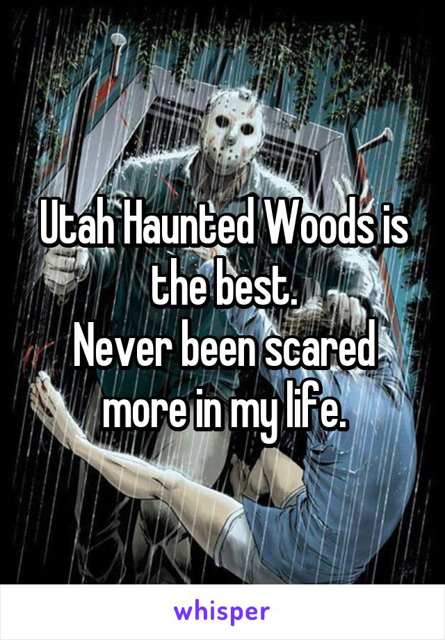 Utah Haunted Woods is the best. Never been scared more in my life.