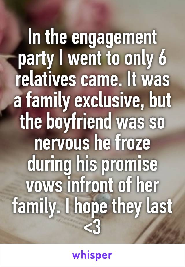 In the engagement party I went to only 6 relatives came. It was a family exclusive, but the boyfriend was so nervous he froze during his promise vows infront of her family. I hope they last <3