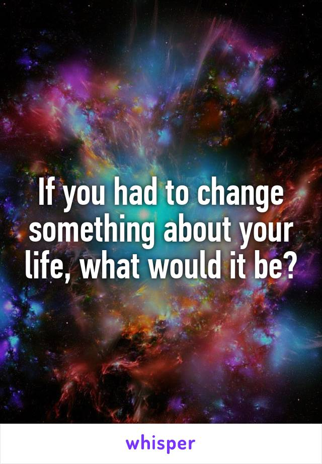 If you had to change something about your life, what would it be?