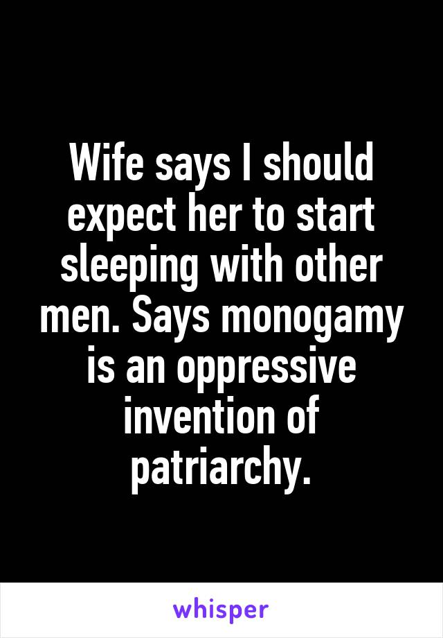 Wife says I should expect her to start sleeping with other men. Says monogamy is an oppressive invention of patriarchy.