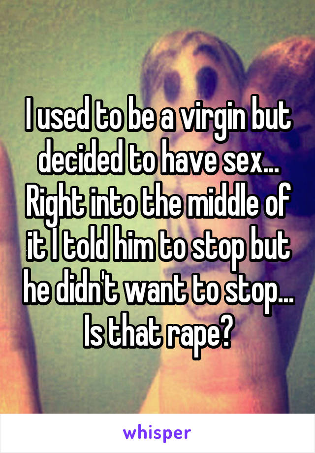 I used to be a virgin but decided to have sex... Right into the middle of it I told him to stop but he didn't want to stop... Is that rape?