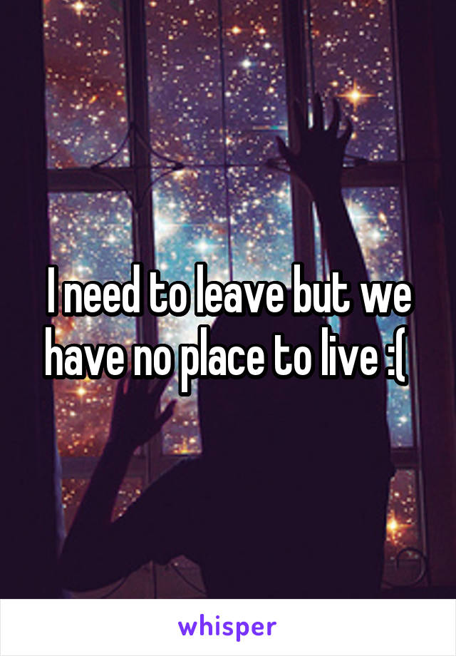 I need to leave but we have no place to live :(