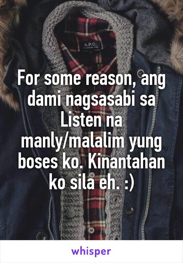 For some reason, ang dami nagsasabi sa Listen na manly/malalim yung boses ko. Kinantahan ko sila eh. :)