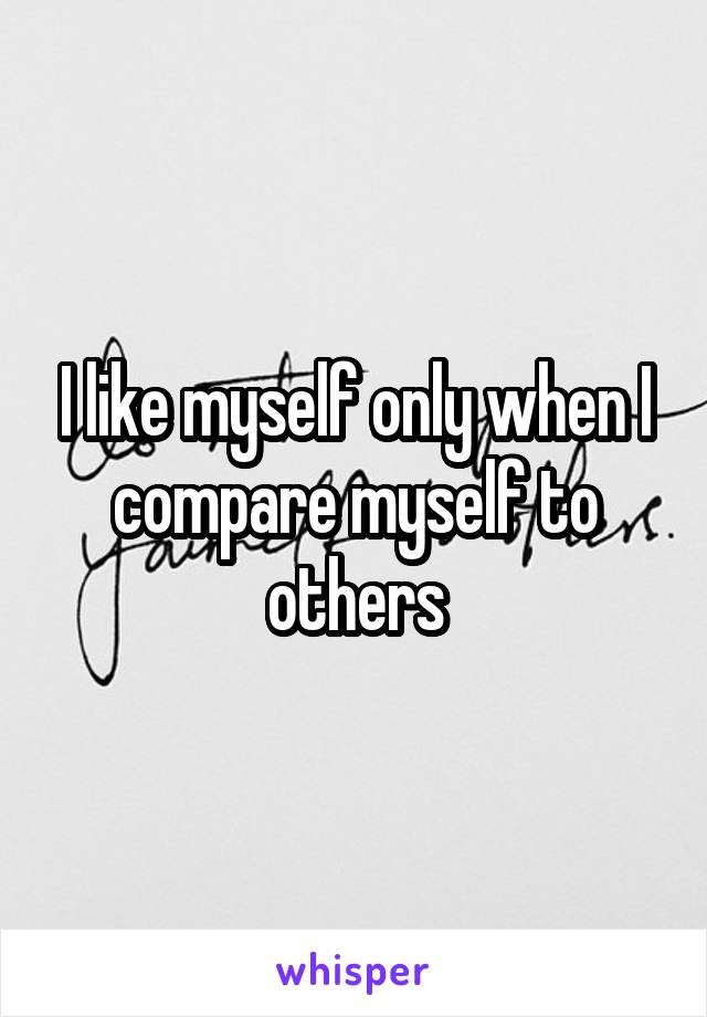 I like myself only when I compare myself to others