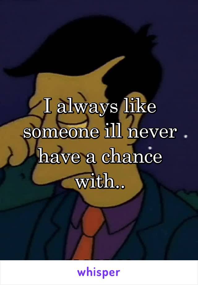 I always like someone ill never have a chance with..