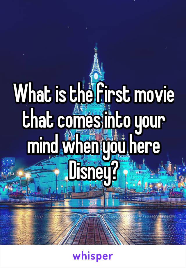 What is the first movie that comes into your mind when you here Disney?