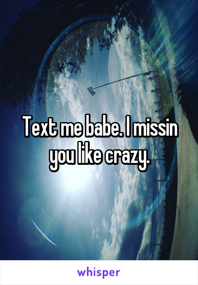 Text me babe. I missin you like crazy.