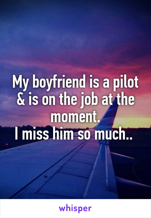 My boyfriend is a pilot & is on the job at the moment. I miss him so much..